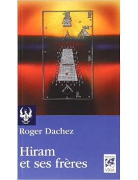 Roger Dachez - Hiram et ses frères : Essai sur les origines du grade de Maître