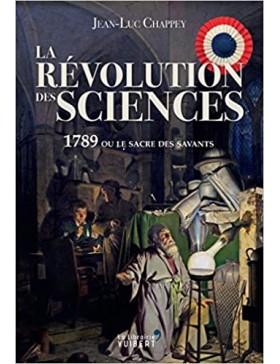 Jean-Luc Chappey - La révolution des sciences : 1789 ou le sacre des savants